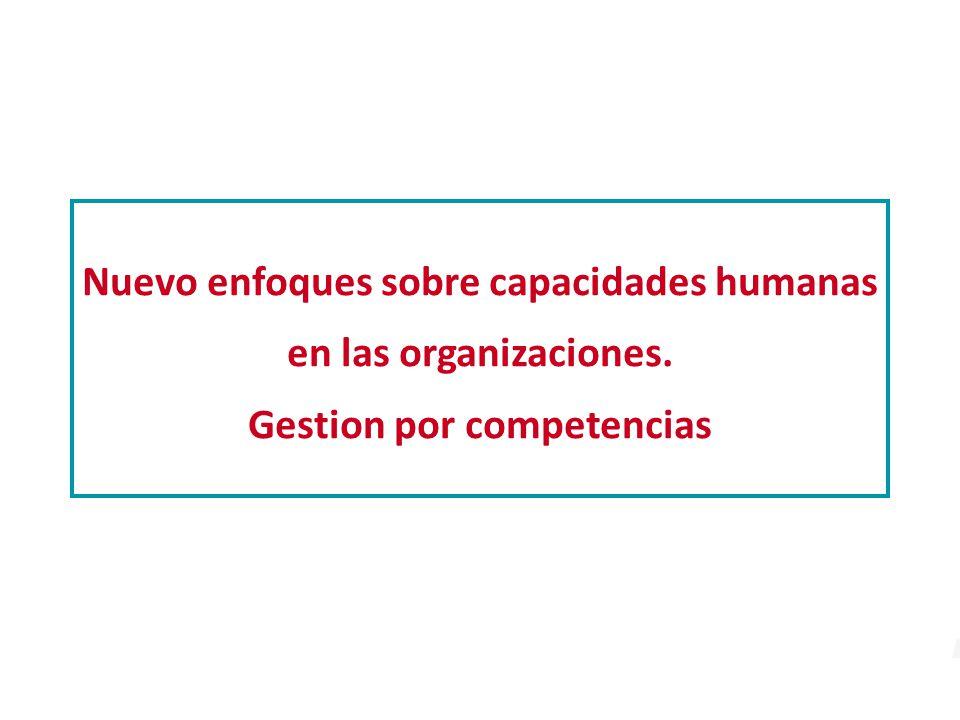 Nuevo enfoques sobre capacidades humanas en las organizaciones. Gestion por competencias