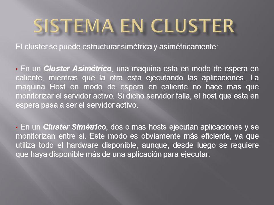 El cluster se puede estructurar simétrica y asimétricamente: En un Cluster Asimétrico, una maquina esta en modo de espera en caliente, mientras que la otra esta ejecutando las aplicaciones.