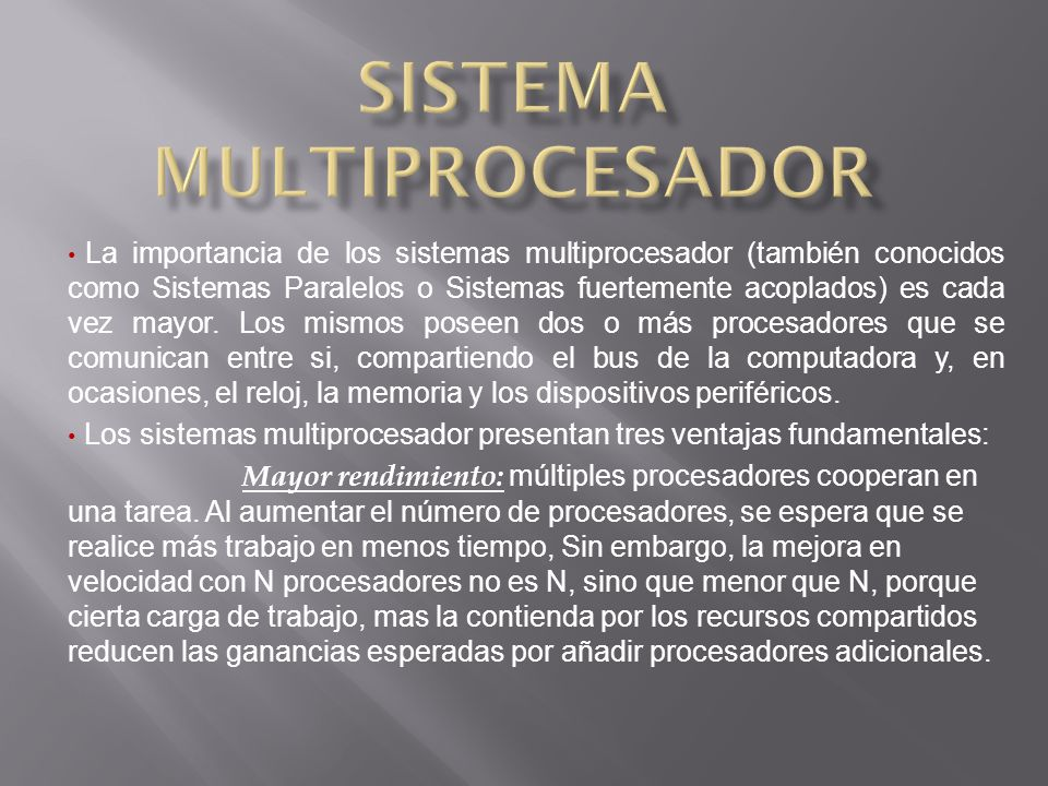 La importancia de los sistemas multiprocesador (también conocidos como Sistemas Paralelos o Sistemas fuertemente acoplados) es cada vez mayor.