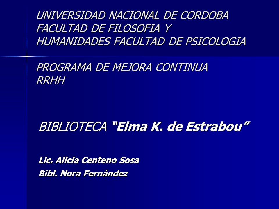 UNIVERSIDAD NACIONAL DE CORDOBA FACULTAD DE FILOSOFIA Y HUMANIDADES FACULTAD DE PSICOLOGIA PROGRAMA DE MEJORA CONTINUA RRHH BIBLIOTECA Elma K. de Estr