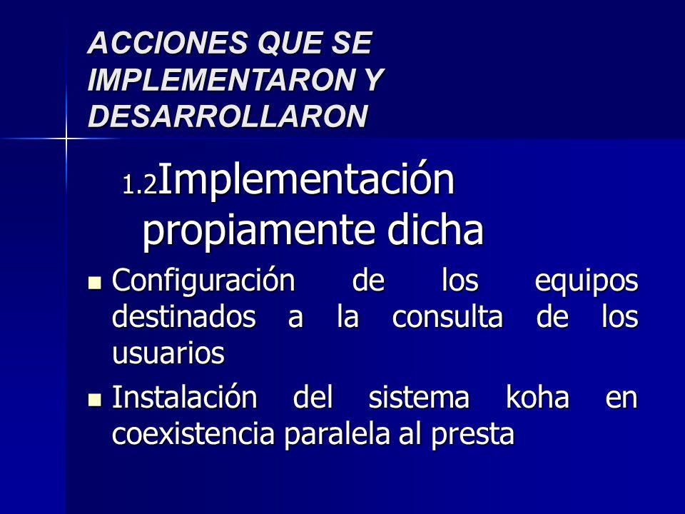 ACCIONES QUE SE IMPLEMENTARON Y DESARROLLARON 1.2 Implementación propiamente dicha Configuración de los equipos destinados a la consulta de los usuarios Configuración de los equipos destinados a la consulta de los usuarios Instalación del sistema koha en coexistencia paralela al presta Instalación del sistema koha en coexistencia paralela al presta