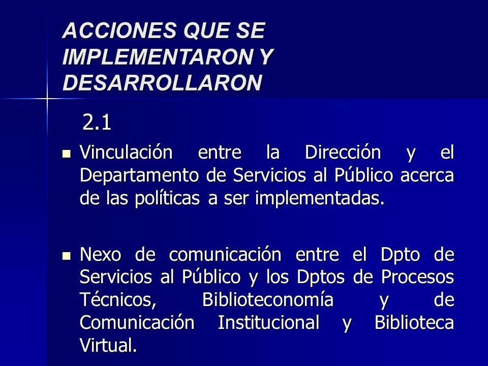 ACCIONES QUE SE IMPLEMENTARON Y DESARROLLARON 2.1 2.1 Vinculación entre la Dirección y el Departamento de Servicios al Público acerca de las políticas