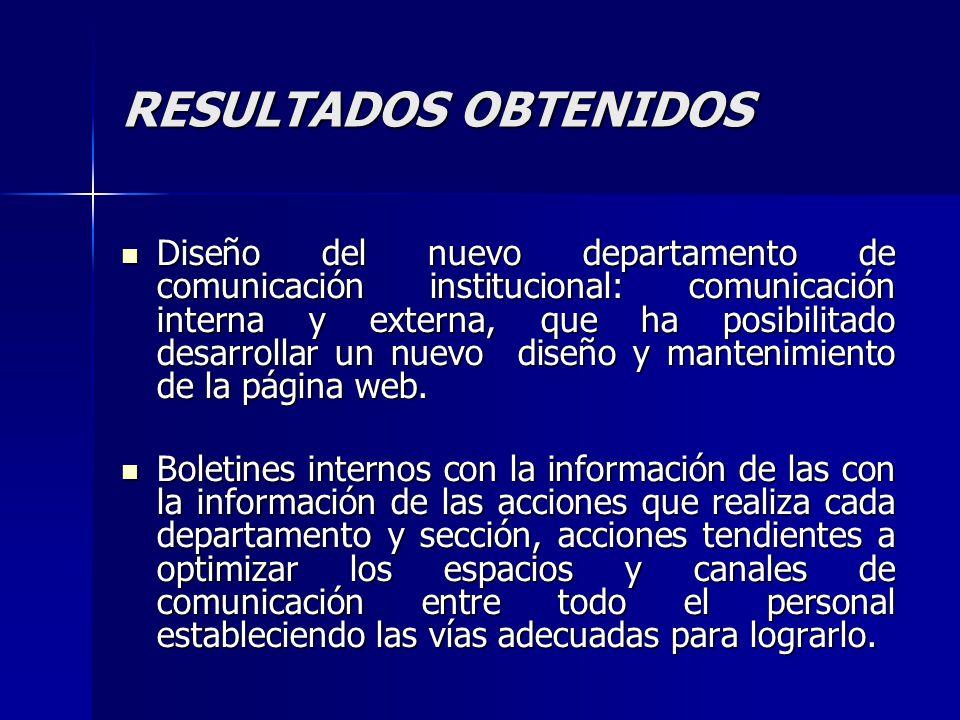 RESULTADOS OBTENIDOS Diseño del nuevo departamento de comunicación institucional: comunicación interna y externa, que ha posibilitado desarrollar un n