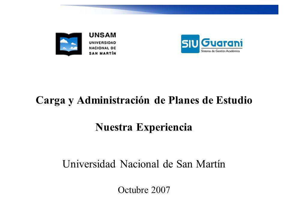 Carga y Administración de Planes de Estudio Nuestra Experiencia Universidad Nacional de San Martín Octubre 2007