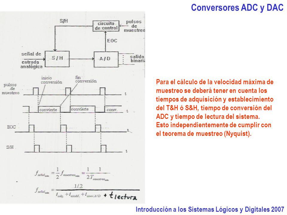Introducción a los Sistemas Lógicos y Digitales 2007 Conversores ADC y DAC Para el cálculo de la velocidad máxima de muestreo se deberá tener en cuenta los tiempos de adquisición y establecimiento del T&H ó S&H, tiempo de conversión del ADC y tiempo de lectura del sistema.