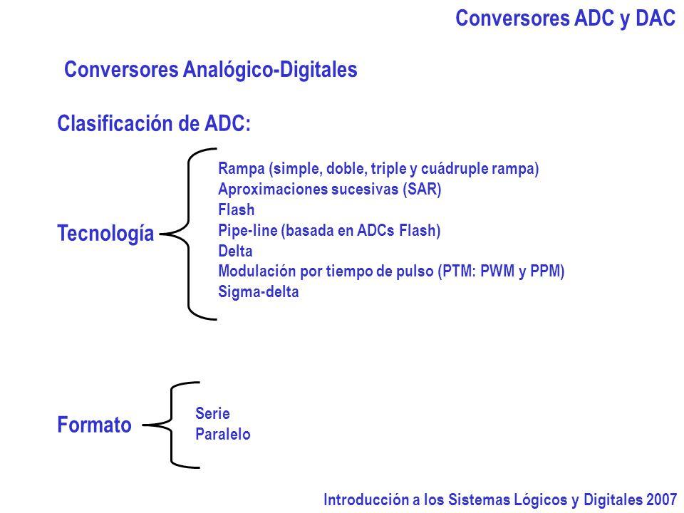 Introducción a los Sistemas Lógicos y Digitales 2007 Conversores ADC y DAC Conversores Analógico-Digitales Clasificación de ADC: Tecnología Formato Rampa (simple, doble, triple y cuádruple rampa) Aproximaciones sucesivas (SAR) Flash Pipe-line (basada en ADCs Flash) Delta Modulación por tiempo de pulso (PTM: PWM y PPM) Sigma-delta Serie Paralelo