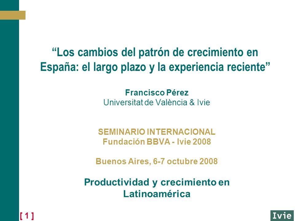 [ 1 ] Los cambios del patrón de crecimiento en España: el largo plazo y la experiencia reciente Francisco Pérez Universitat de València & Ivie SEMINARIO INTERNACIONAL Fundación BBVA - Ivie 2008 Buenos Aires, 6-7 octubre 2008 Productividad y crecimiento en Latinoamérica