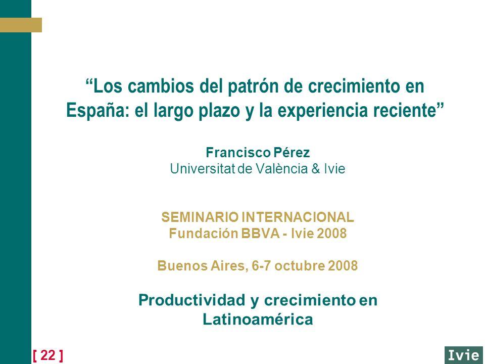 [ 22 ] Los cambios del patrón de crecimiento en España: el largo plazo y la experiencia reciente Francisco Pérez Universitat de València & Ivie SEMINARIO INTERNACIONAL Fundación BBVA - Ivie 2008 Buenos Aires, 6-7 octubre 2008 Productividad y crecimiento en Latinoamérica