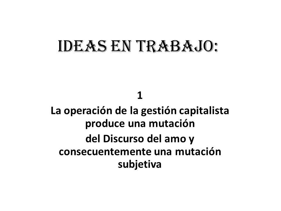 Ideas en trabajo: 1 La operación de la gestión capitalista produce una mutación del Discurso del amo y consecuentemente una mutación subjetiva