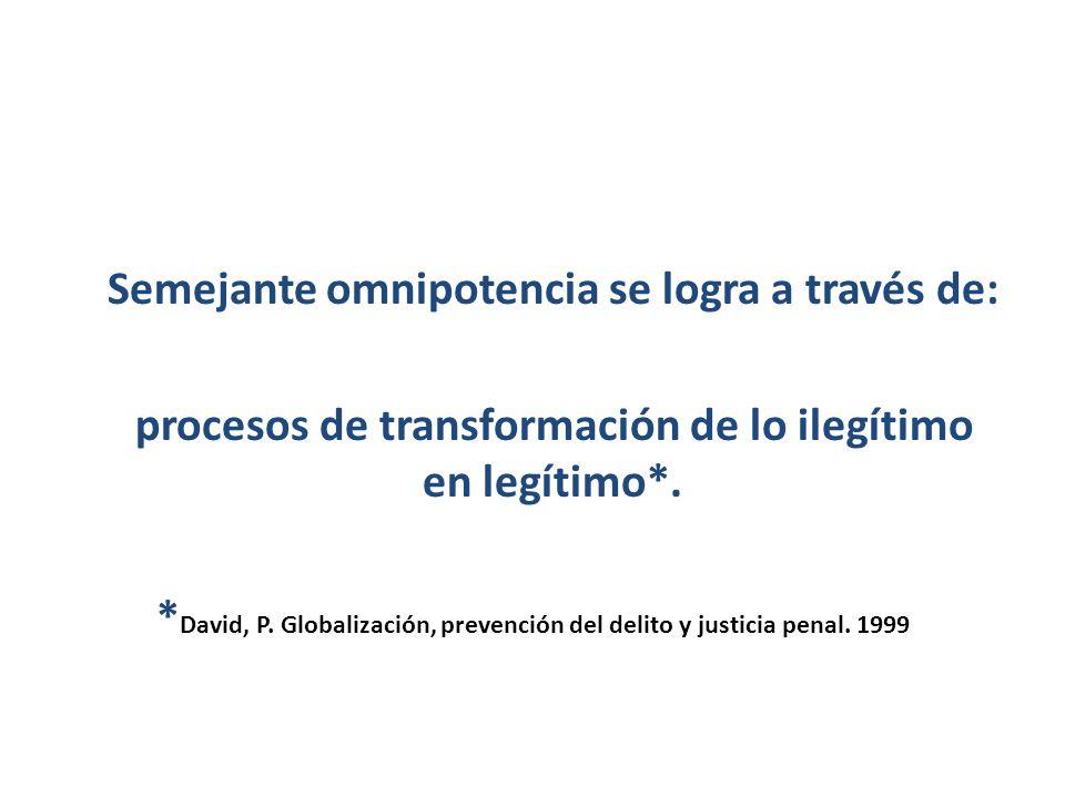 Semejante omnipotencia se logra a través de: procesos de transformación de lo ilegítimo en legítimo*. * David, P. Globalización, prevención del delito