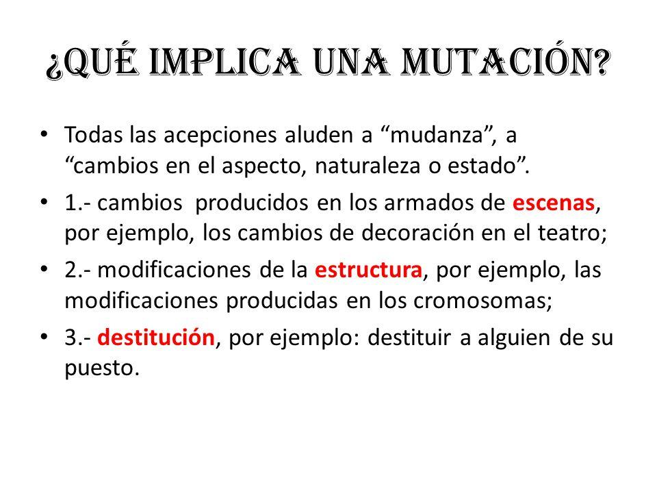 ¿Qué implica una mutación? Todas las acepciones aluden a mudanza, a cambios en el aspecto, naturaleza o estado. 1.- cambios producidos en los armados