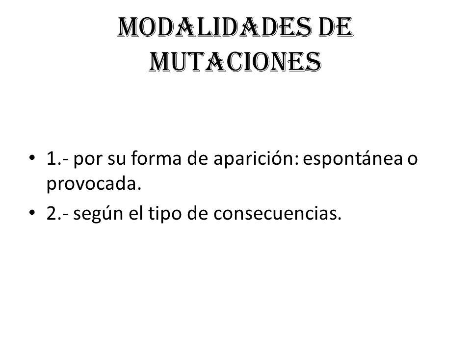 Modalidades de mutaciones 1.- por su forma de aparición: espontánea o provocada. 2.- según el tipo de consecuencias.
