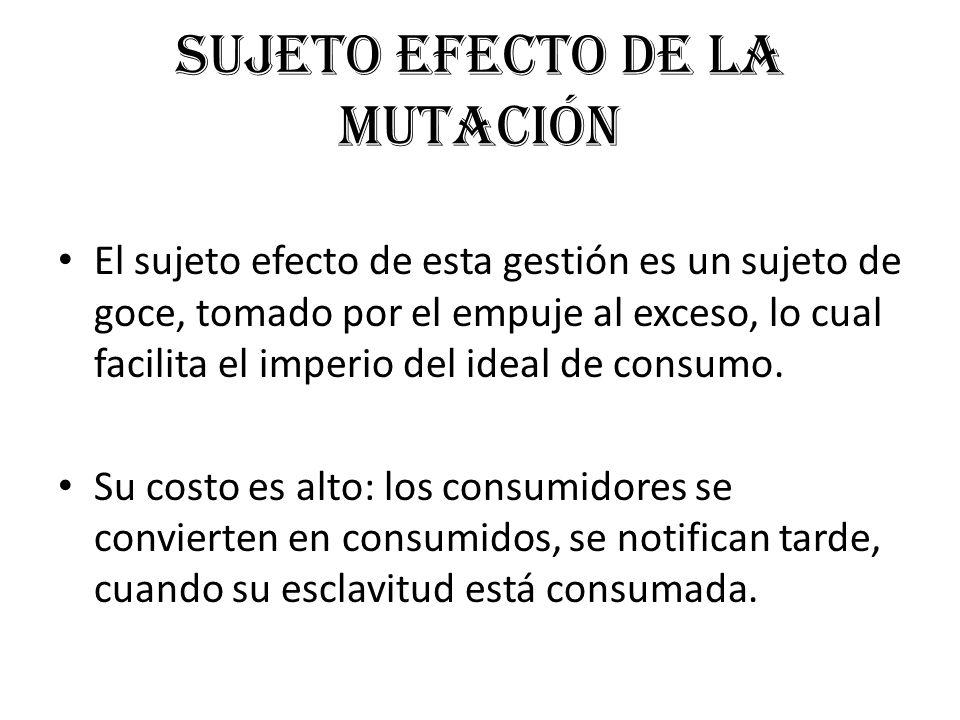 Sujeto efecto de la mutación El sujeto efecto de esta gestión es un sujeto de goce, tomado por el empuje al exceso, lo cual facilita el imperio del id