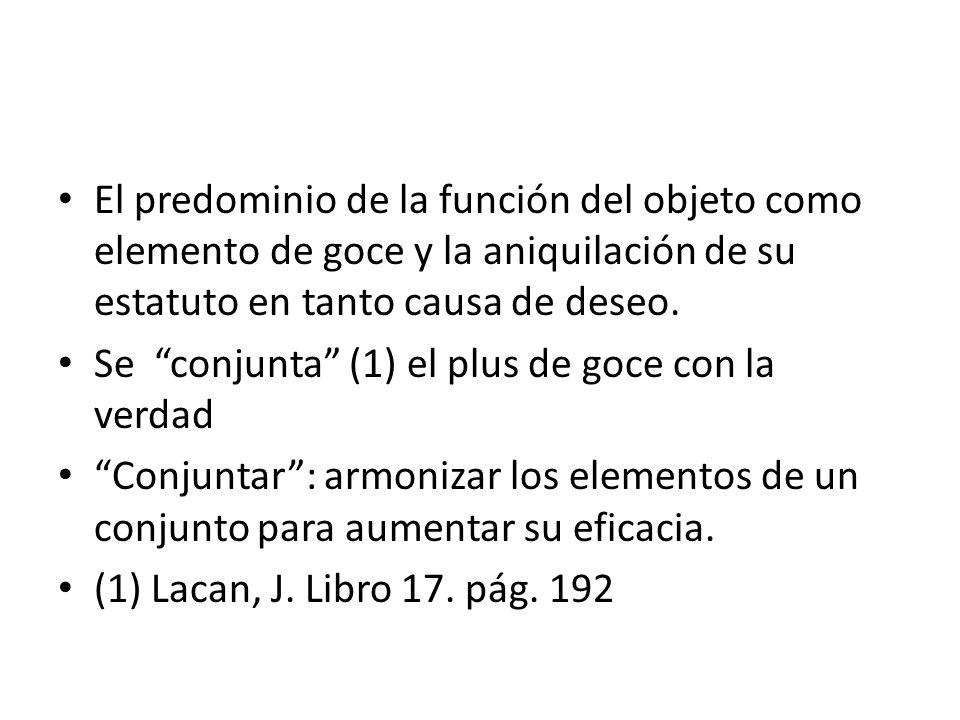 El predominio de la función del objeto como elemento de goce y la aniquilación de su estatuto en tanto causa de deseo. Se conjunta (1) el plus de goce