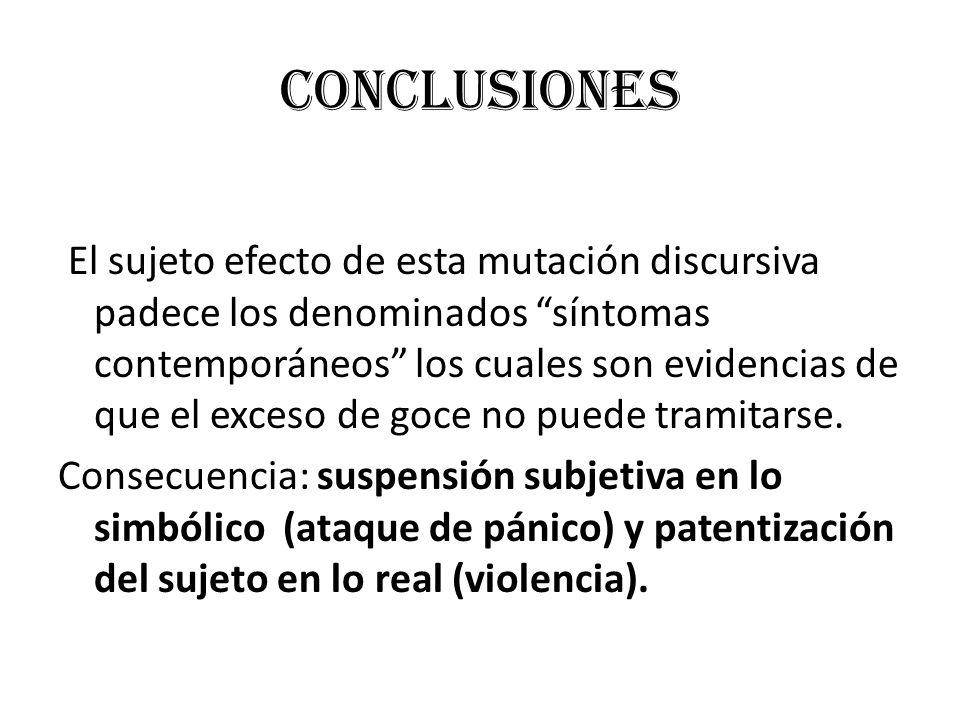 CONCLUSIONES El sujeto efecto de esta mutación discursiva padece los denominados síntomas contemporáneos los cuales son evidencias de que el exceso de