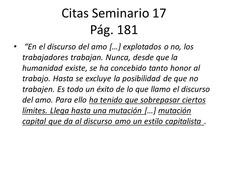 Citas Seminario 17 Pág. 181 En el discurso del amo […] explotados o no, los trabajadores trabajan. Nunca, desde que la humanidad existe, se ha concebi