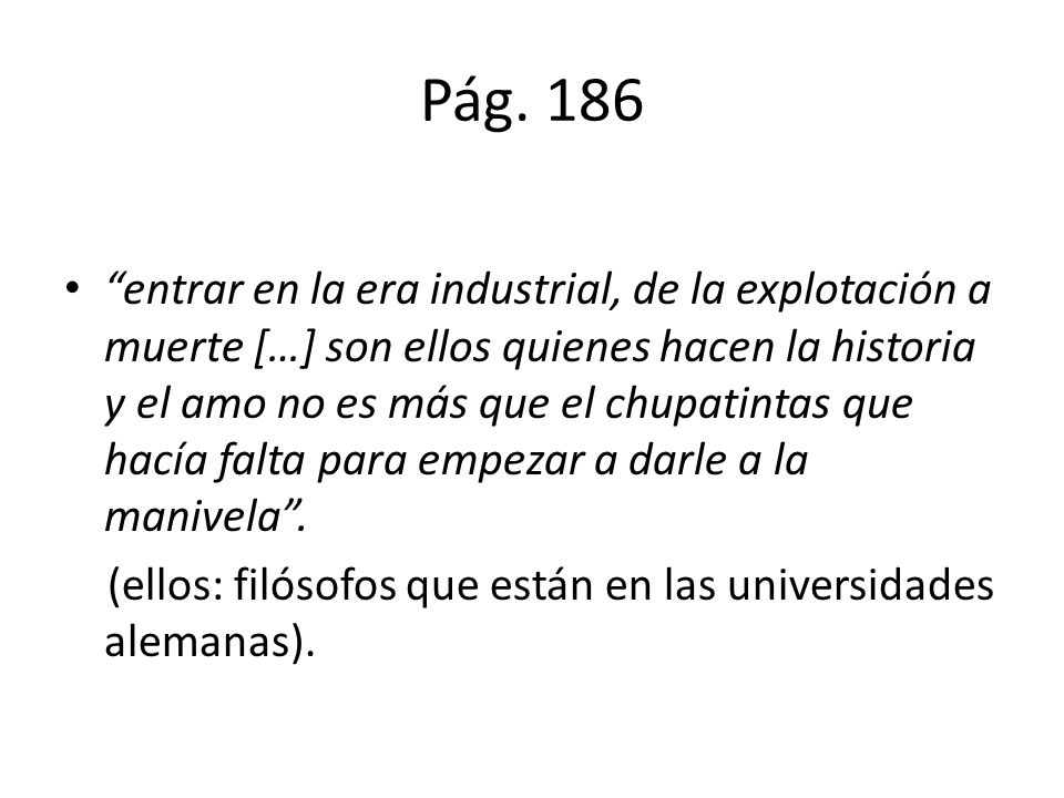Pág. 186 entrar en la era industrial, de la explotación a muerte […] son ellos quienes hacen la historia y el amo no es más que el chupatintas que hac