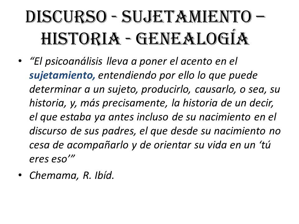 Discurso - Sujetamiento – Historia - Genealogía El psicoanálisis lleva a poner el acento en el sujetamiento, entendiendo por ello lo que puede determi