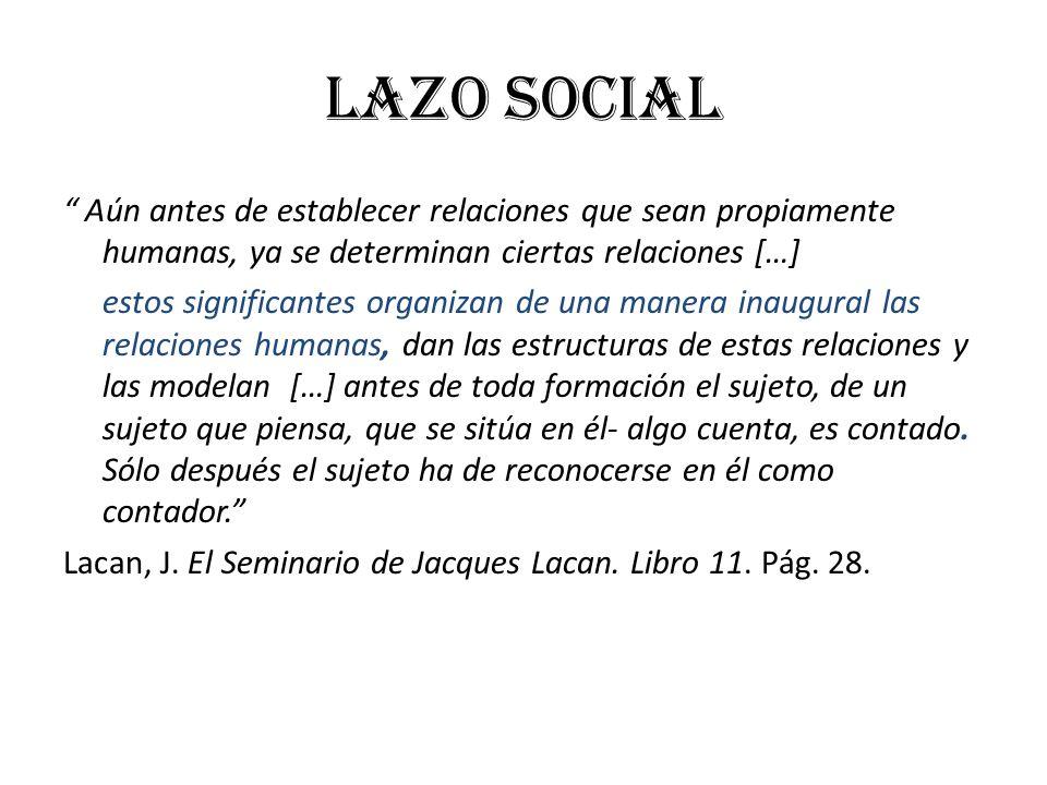 LAZO SOCIAL Aún antes de establecer relaciones que sean propiamente humanas, ya se determinan ciertas relaciones […] estos significantes organizan de