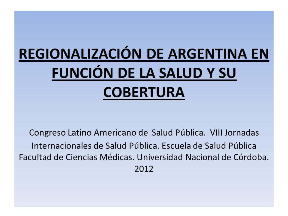 REGIONALIZACIÓN DE ARGENTINA EN FUNCIÓN DE LA SALUD Y SU COBERTURA Congreso Latino Americano de Salud Pública. VIII Jornadas Internacionales de Salud
