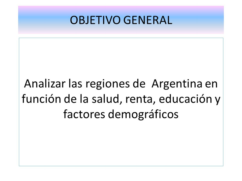 OBJETIVO GENERAL Analizar las regiones de Argentina en función de la salud, renta, educación y factores demográficos