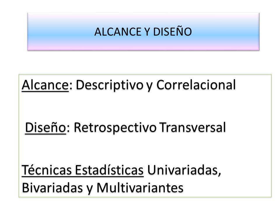 ALCANCE Y DISEÑO Alcance: Descriptivo y Correlacional Diseño: Retrospectivo Transversal Técnicas Estadísticas Univariadas, Bivariadas y Multivariantes