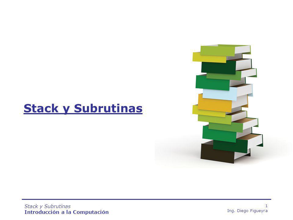 Stack y Subrutinas Introducción a la Computación 1 Ing. Diego Figueyra Stack y Subrutinas