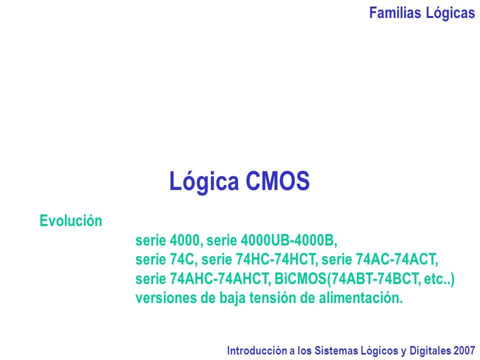 Familias Lógicas Introducción a los Sistemas Lógicos y Digitales 2007 Lógica CMOS Evolución serie 4000, serie 4000UB-4000B, serie 74C, serie 74HC-74HC