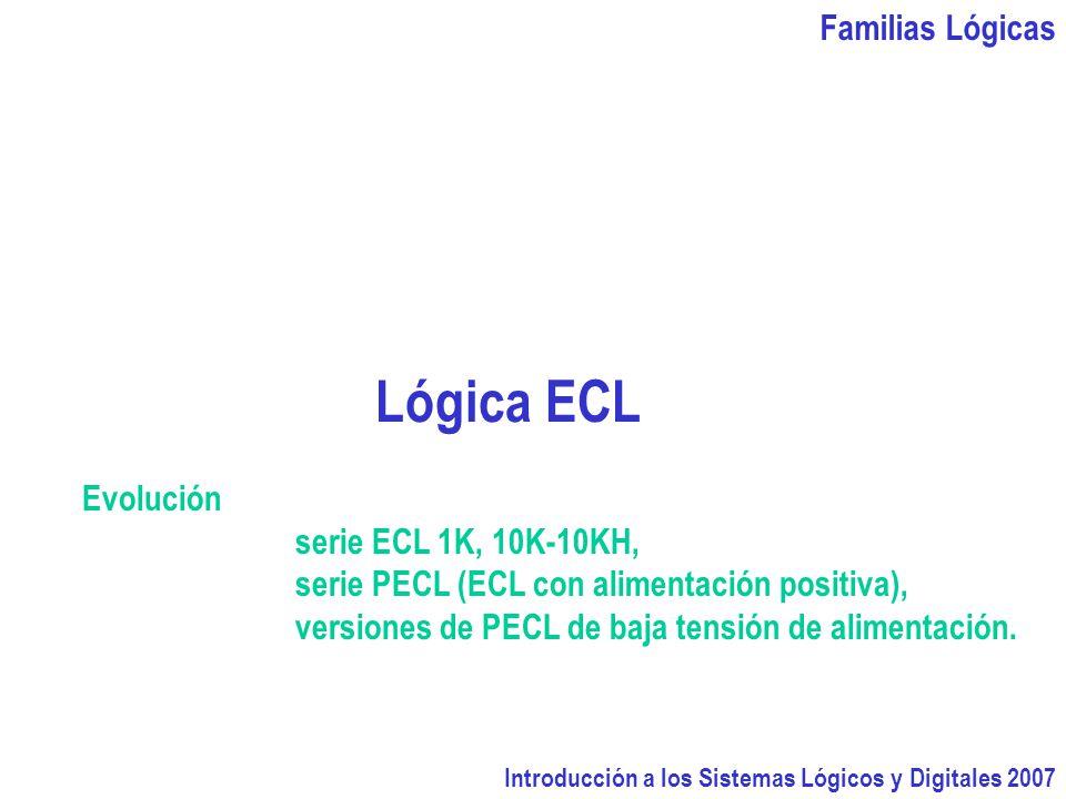 Familias Lógicas Introducción a los Sistemas Lógicos y Digitales 2007 Lógica ECL Evolución serie ECL 1K, 10K-10KH, serie PECL (ECL con alimentación positiva), versiones de PECL de baja tensión de alimentación.