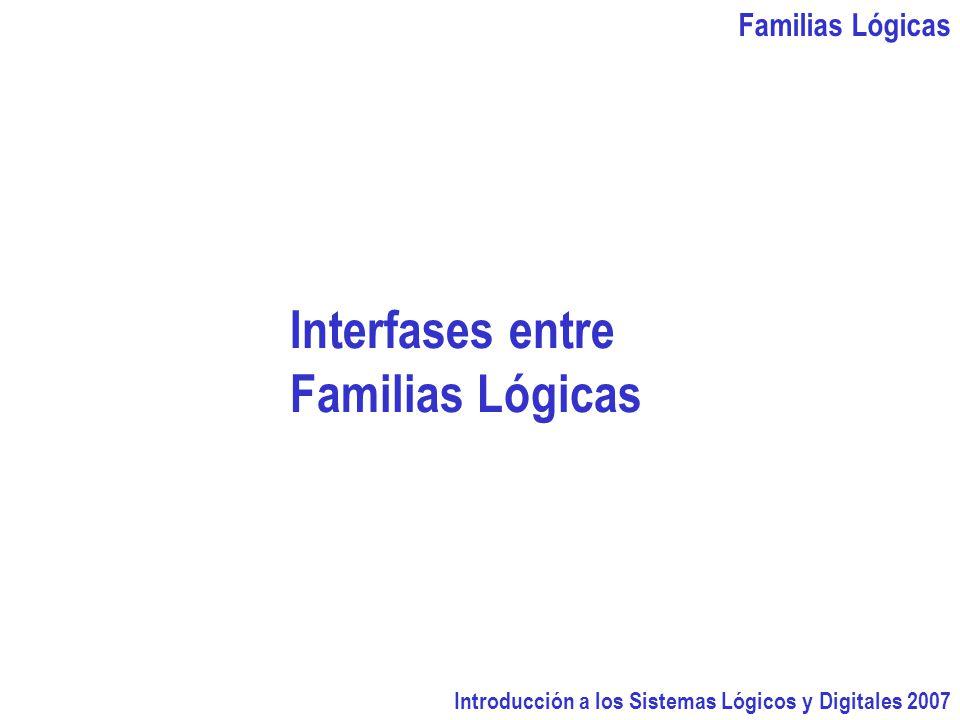 Familias Lógicas Introducción a los Sistemas Lógicos y Digitales 2007 Interfases entre Familias Lógicas