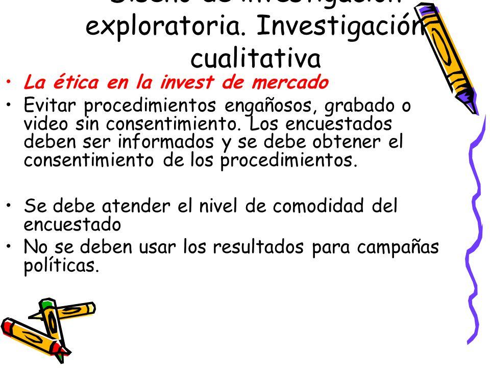 Diseño de investigación exploratoria. Investigación cualitativa La ética en la invest de mercado Evitar procedimientos engañosos, grabado o video sin