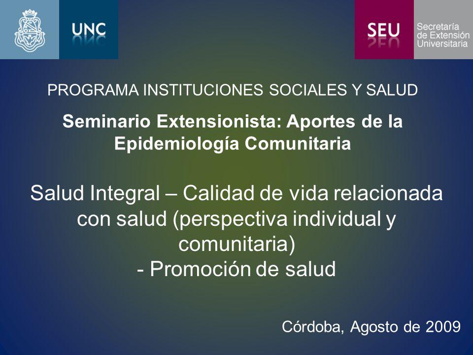 PROGRAMA INSTITUCIONES SOCIALES Y SALUD Seminario Extensionista: Aportes de la Epidemiología Comunitaria Salud Integral – Calidad de vida relacionada