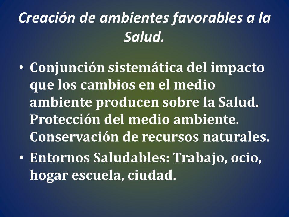 Creación de ambientes favorables a la Salud. Conjunción sistemática del impacto que los cambios en el medio ambiente producen sobre la Salud. Protecci