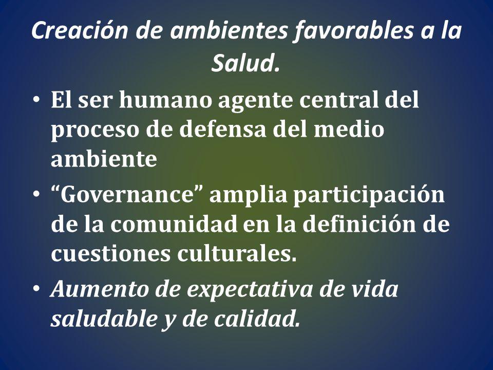 Creación de ambientes favorables a la Salud. El ser humano agente central del proceso de defensa del medio ambiente Governance amplia participación de