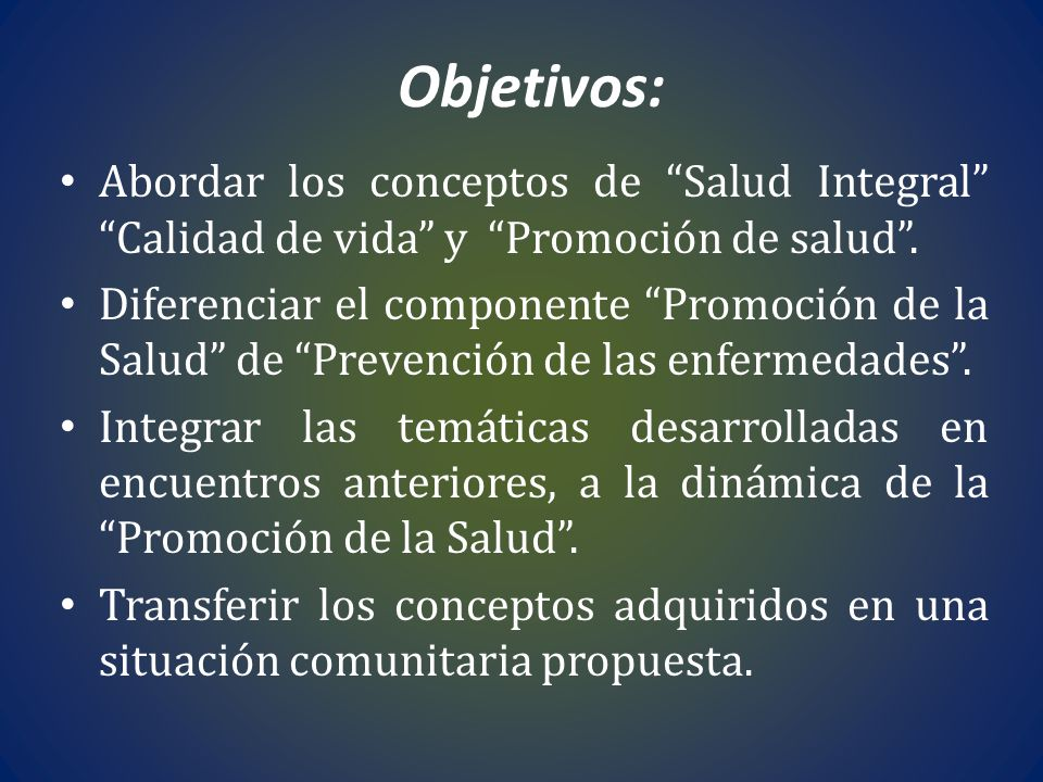 Objetivos: Abordar los conceptos de Salud Integral Calidad de vida y Promoción de salud. Diferenciar el componente Promoción de la Salud de Prevención