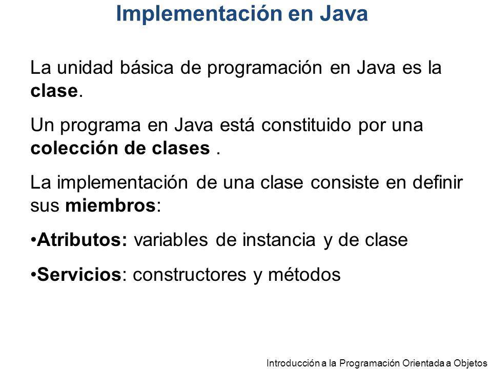 Introducción a la Programación Orientada a Objetos La unidad básica de programación en Java es la clase. Un programa en Java está constituido por una