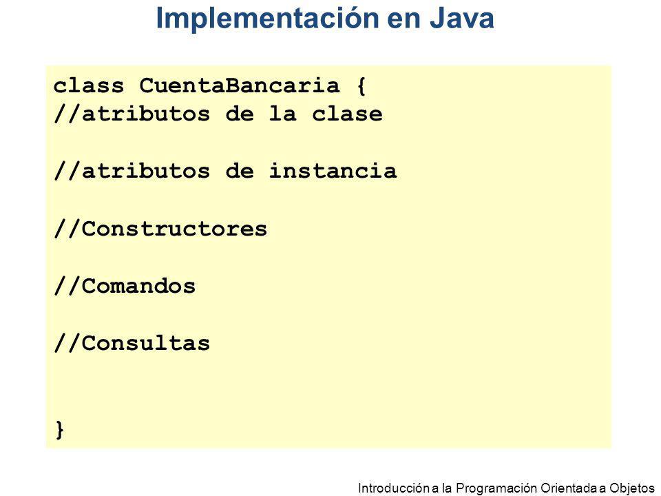 Introducción a la Programación Orientada a Objetos Implementación en Java class CuentaBancaria { //atributos de la clase //atributos de instancia //Co