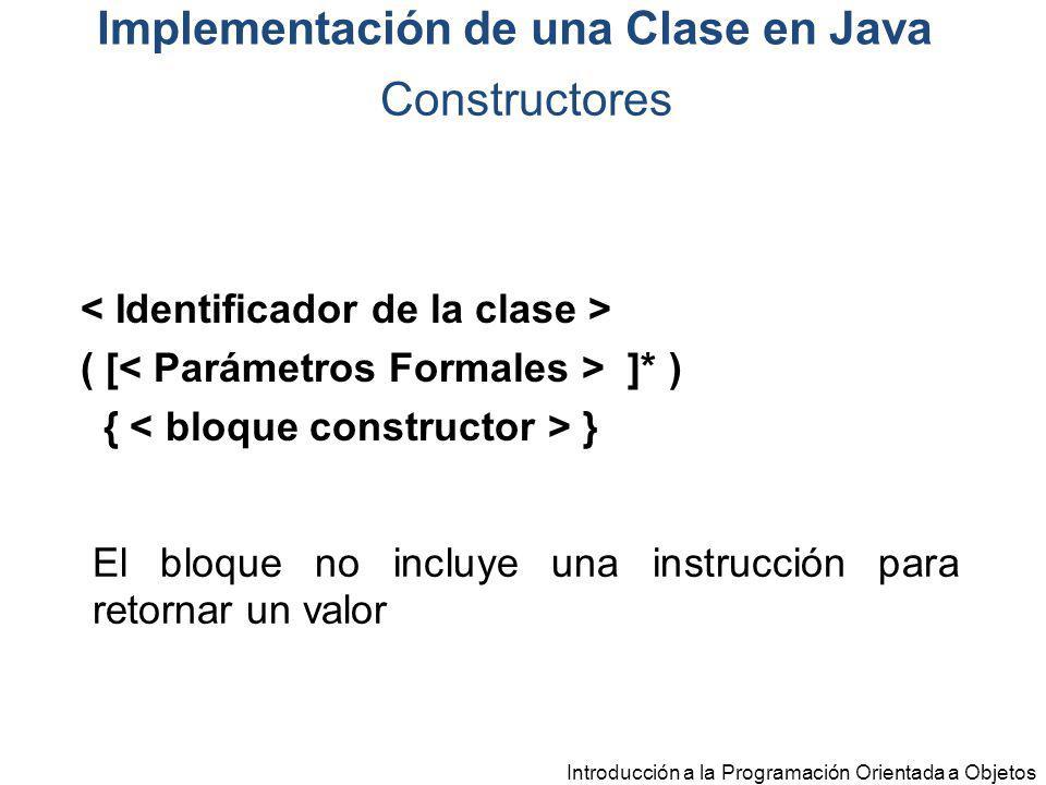 Introducción a la Programación Orientada a Objetos ( [ ]* ) { } El bloque no incluye una instrucción para retornar un valor Constructores Implementaci