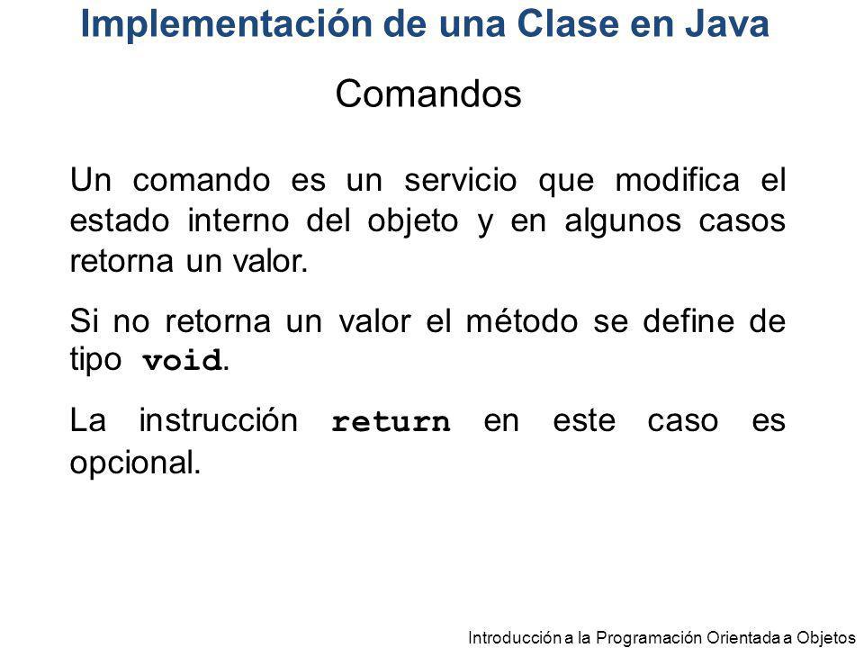 Introducción a la Programación Orientada a Objetos Implementación de una Clase en Java Un comando es un servicio que modifica el estado interno del ob