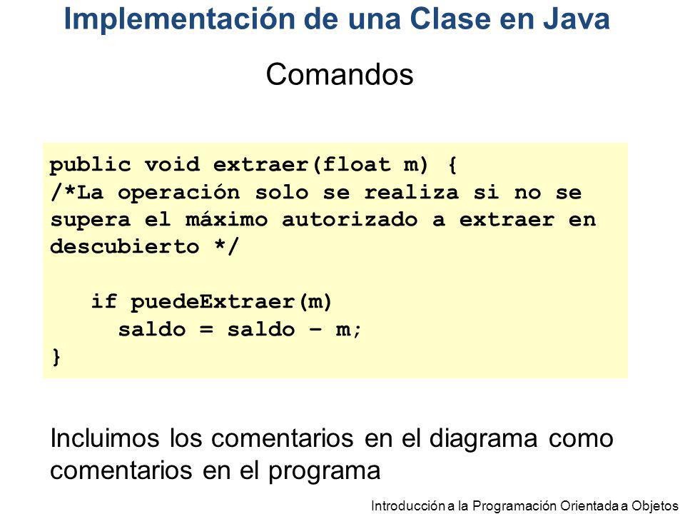 Introducción a la Programación Orientada a Objetos public void extraer(float m) { /*La operación solo se realiza si no se supera el máximo autorizado