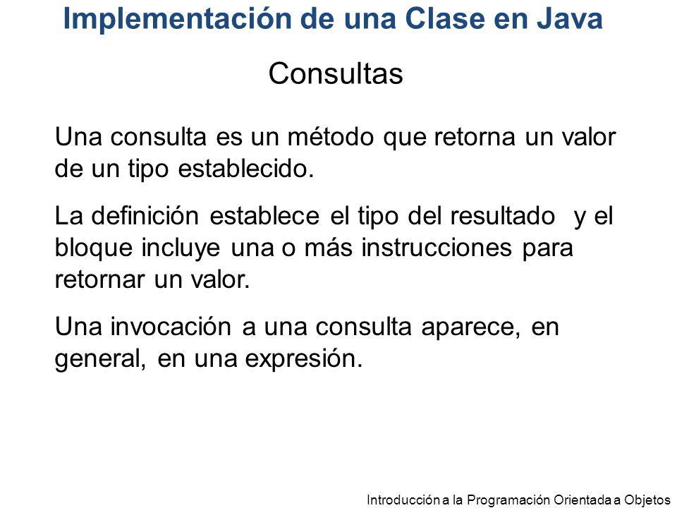 Introducción a la Programación Orientada a Objetos Implementación de una Clase en Java Una consulta es un método que retorna un valor de un tipo estab