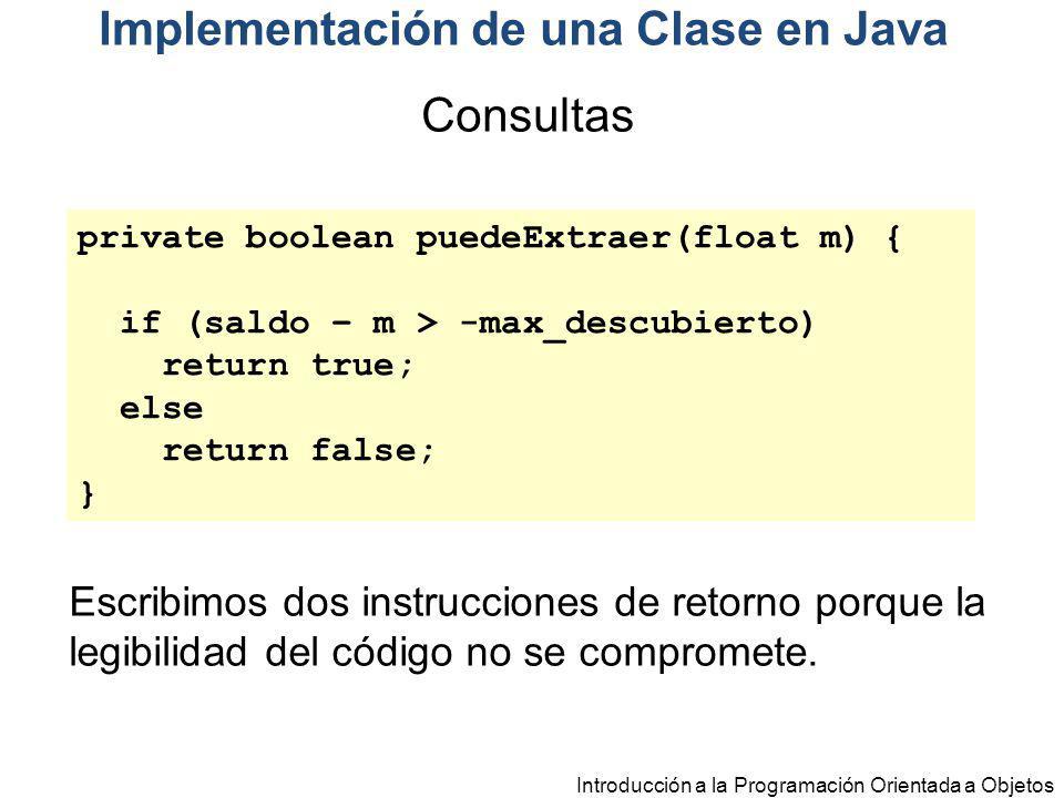Introducción a la Programación Orientada a Objetos private boolean puedeExtraer(float m) { if (saldo – m > -max_descubierto) return true; else return