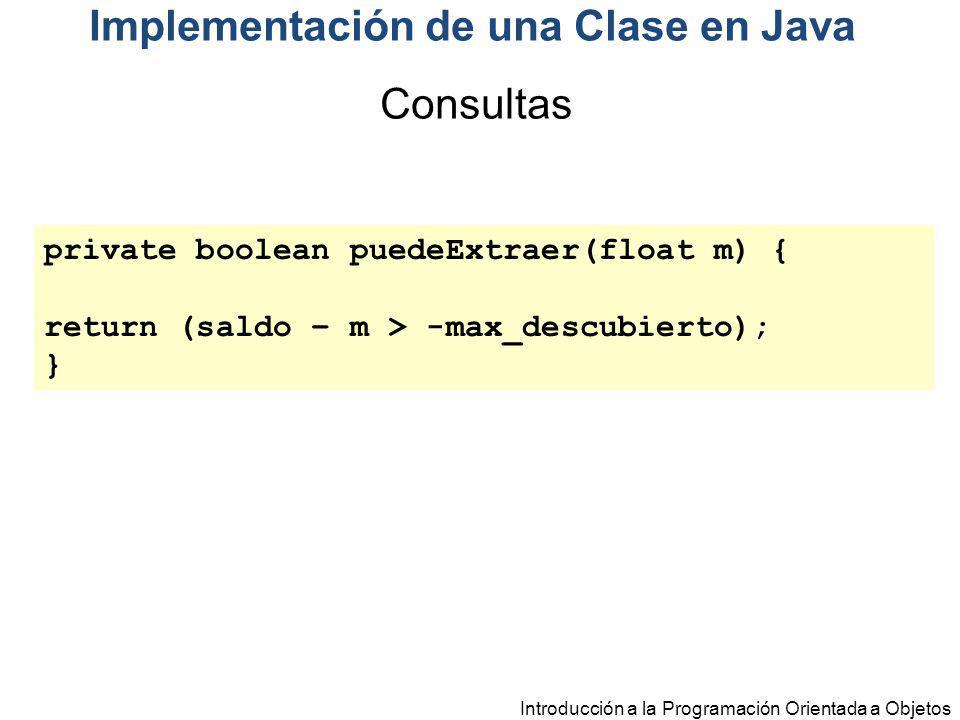 Introducción a la Programación Orientada a Objetos private boolean puedeExtraer(float m) { return (saldo – m > -max_descubierto); } Consultas Implemen