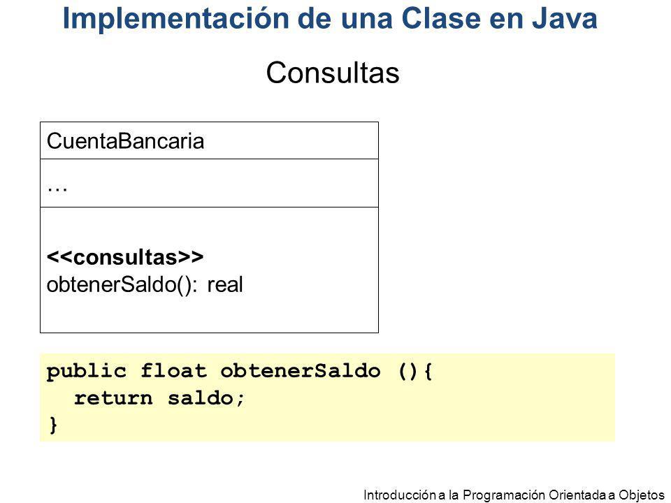 Introducción a la Programación Orientada a Objetos Implementación de una Clase en Java public float obtenerSaldo (){ return saldo; } CuentaBancaria …