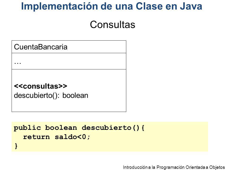 Introducción a la Programación Orientada a Objetos Implementación de una Clase en Java public boolean descubierto(){ return saldo<0; } CuentaBancaria