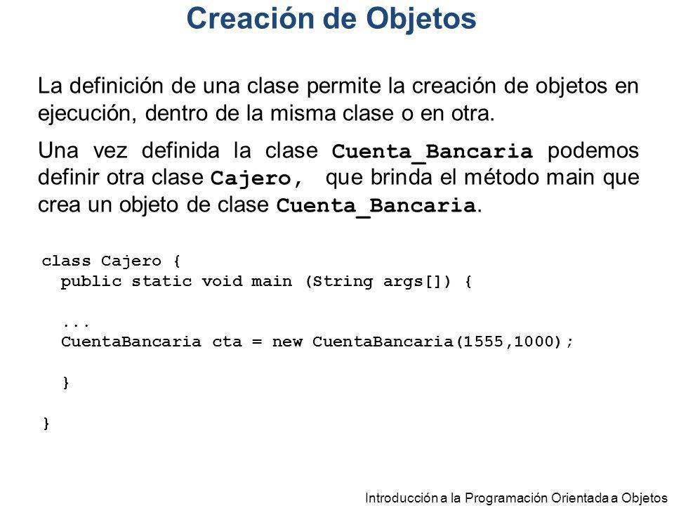 Introducción a la Programación Orientada a Objetos La definición de una clase permite la creación de objetos en ejecución, dentro de la misma clase o