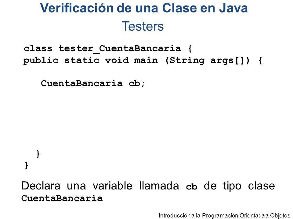 Introducción a la Programación Orientada a Objetos Testers class tester_CuentaBancaria { public static void main (String args[]) { CuentaBancaria cb;