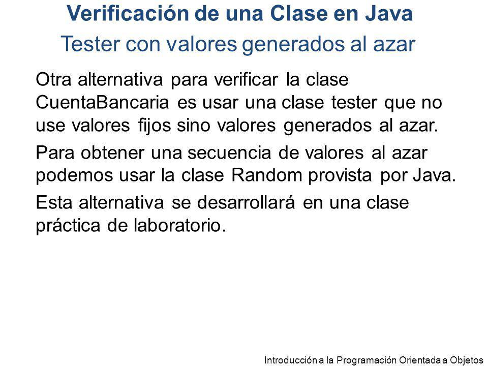 Introducción a la Programación Orientada a Objetos Tester con valores generados al azar Otra alternativa para verificar la clase CuentaBancaria es usa