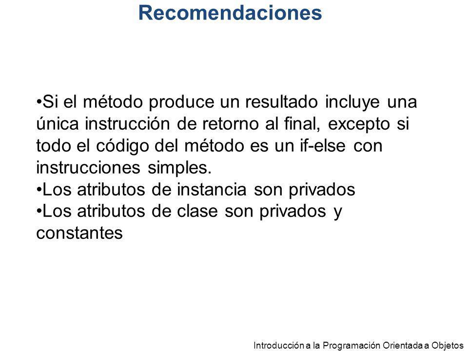 Introducción a la Programación Orientada a Objetos Recomendaciones Si el método produce un resultado incluye una única instrucción de retorno al final