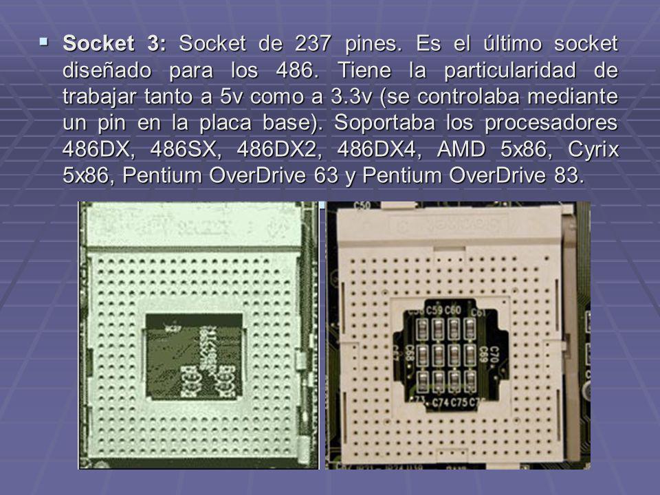 Socket 3: Socket de 237 pines. Es el último socket diseñado para los 486. Tiene la particularidad de trabajar tanto a 5v como a 3.3v (se controlaba me